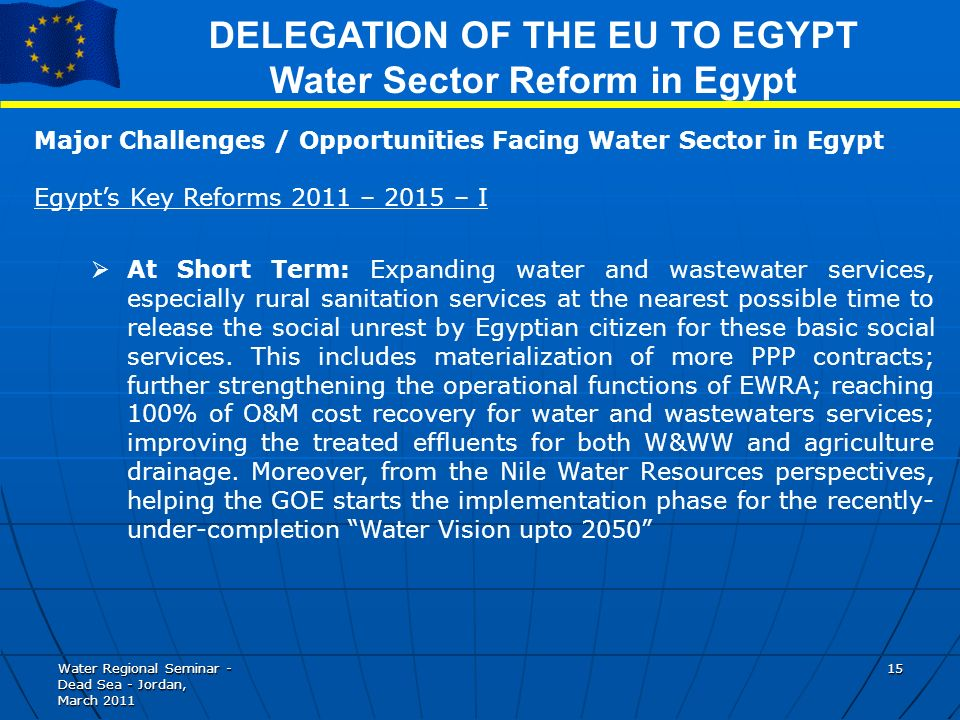Water Regional Seminar - Dead Sea - Jordan, March DELEGATION OF THE EU TO EGYPT Water Sector Reform in Egypt Major Challenges / Opportunities Facing Water Sector in Egypt Egypts Key Reforms 2011 – 2015 – I At Short Term: Expanding water and wastewater services, especially rural sanitation services at the nearest possible time to release the social unrest by Egyptian citizen for these basic social services.