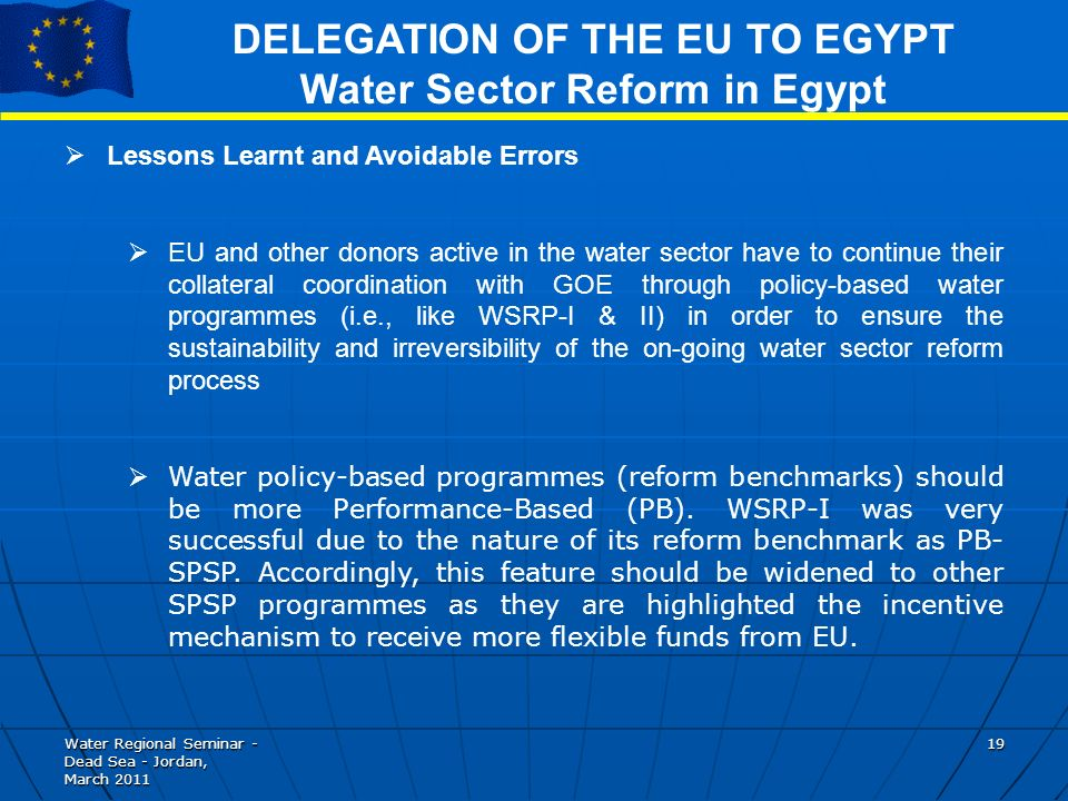Water Regional Seminar - Dead Sea - Jordan, March DELEGATION OF THE EU TO EGYPT Water Sector Reform in Egypt Lessons Learnt and Avoidable Errors EU and other donors active in the water sector have to continue their collateral coordination with GOE through policy-based water programmes (i.e., like WSRP-I & II) in order to ensure the sustainability and irreversibility of the on-going water sector reform process Water policy-based programmes (reform benchmarks) should be more Performance-Based (PB).