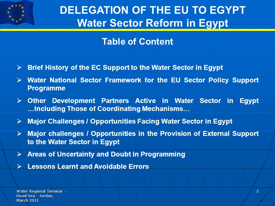Water Regional Seminar - Dead Sea - Jordan, March DELEGATION OF THE EU TO EGYPT Water Sector Reform in Egypt Table of Content Brief History of the EC Support to the Water Sector in Egypt Water National Sector Framework for the EU Sector Policy Support Programme Other Development Partners Active in Water Sector in Egypt …Including Those of Coordinating Mechanisms… Major Challenges / Opportunities Facing Water Sector in Egypt Major challenges / Opportunities in the Provision of External Support to the Water Sector in Egypt Areas of Uncertainty and Doubt in Programming Lessons Learnt and Avoidable Errors