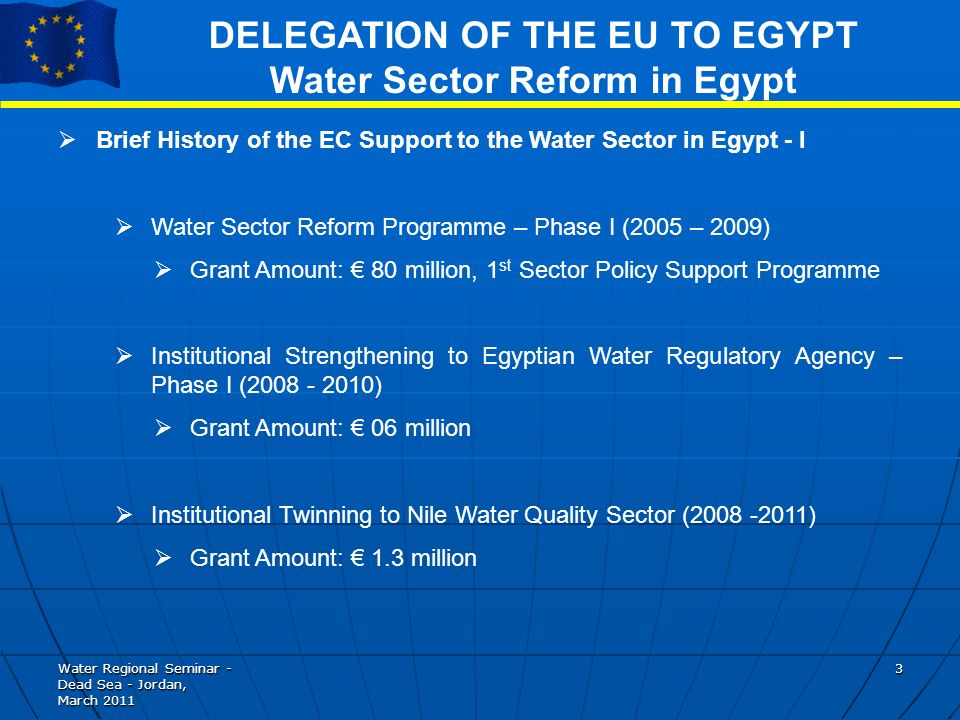 Water Regional Seminar - Dead Sea - Jordan, March DELEGATION OF THE EU TO EGYPT Water Sector Reform in Egypt Brief History of the EC Support to the Water Sector in Egypt - I Water Sector Reform Programme – Phase I (2005 – 2009) Grant Amount: 80 million, 1 st Sector Policy Support Programme Institutional Strengthening to Egyptian Water Regulatory Agency – Phase I ( ) Grant Amount: 06 million Institutional Twinning to Nile Water Quality Sector ( ) Grant Amount: 1.3 million
