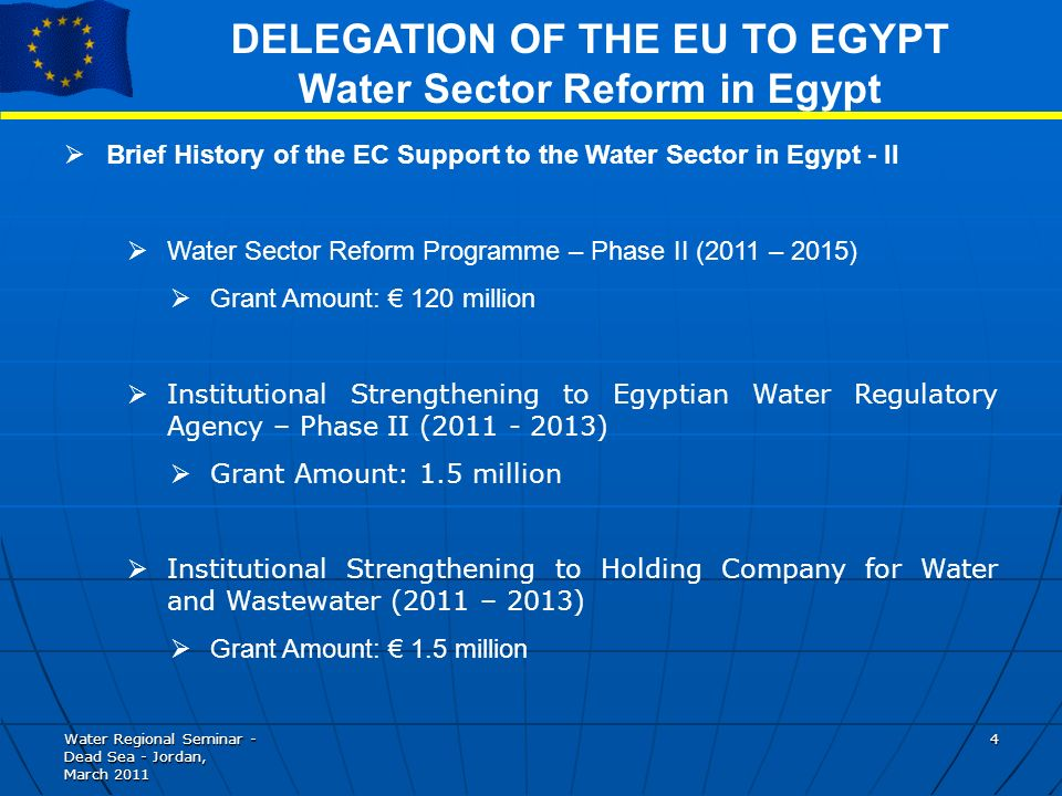 Water Regional Seminar - Dead Sea - Jordan, March DELEGATION OF THE EU TO EGYPT Water Sector Reform in Egypt Brief History of the EC Support to the Water Sector in Egypt - II Water Sector Reform Programme – Phase II (2011 – 2015) Grant Amount: 120 million Institutional Strengthening to Egyptian Water Regulatory Agency – Phase II ( ) Grant Amount: 1.5 million Institutional Strengthening to Holding Company for Water and Wastewater (2011 – 2013) Grant Amount: 1.5 million