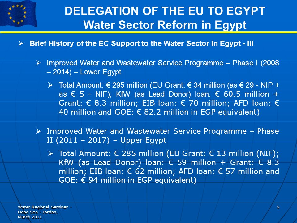 Water Regional Seminar - Dead Sea - Jordan, March DELEGATION OF THE EU TO EGYPT Water Sector Reform in Egypt Brief History of the EC Support to the Water Sector in Egypt - III Improved Water and Wastewater Service Programme – Phase I (2008 – 2014) – Lower Egypt Total Amount: 295 million (EU Grant: 34 million (as 29 - NIP + as 5 - NIF); KfW (as Lead Donor) loan: 60.5 million + Grant: 8.3 million; EIB loan: 70 million; AFD loan: 40 million and GOE: 82.2 million in EGP equivalent) Improved Water and Wastewater Service Programme – Phase II (2011 – 2017) – Upper Egypt Total Amount: 285 million (EU Grant: 13 million (NIF); KfW (as Lead Donor) loan: 59 million + Grant: 8.3 million; EIB loan: 62 million; AFD loan: 57 million and GOE: 94 million in EGP equivalent)