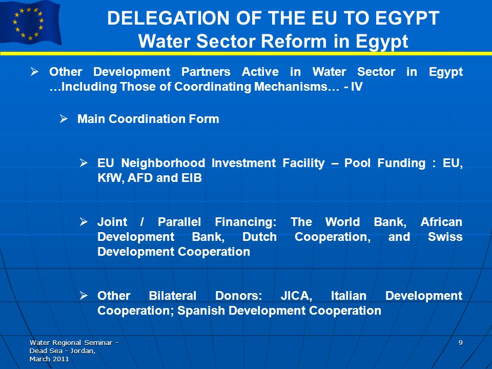 Water Regional Seminar - Dead Sea - Jordan, March DELEGATION OF THE EU TO EGYPT Water Sector Reform in Egypt Other Development Partners Active in Water Sector in Egypt …Including Those of Coordinating Mechanisms… - IV Main Coordination Form EU Neighborhood Investment Facility – Pool Funding : EU, KfW, AFD and EIB Joint / Parallel Financing: The World Bank, African Development Bank, Dutch Cooperation, and Swiss Development Cooperation Other Bilateral Donors: JICA, Italian Development Cooperation; Spanish Development Cooperation