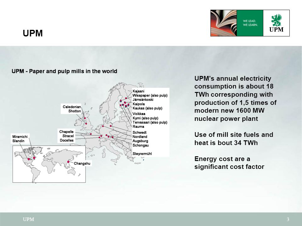 UPM3 UPM s annual electricity consumption is about 18 TWh corresponding with production of 1,5 times of modern new 1600 MW nuclear power plant Use of mill site fuels and heat is bout 34 TWh Energy cost are a significant cost factor