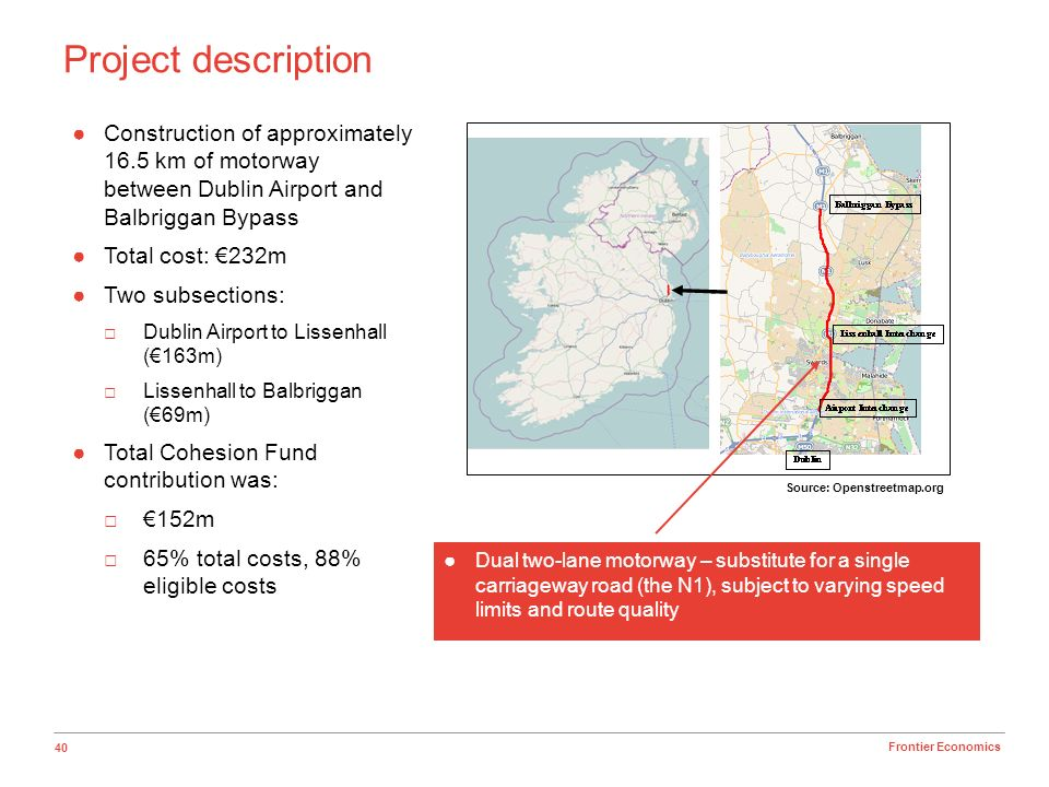 40 Frontier Economics Project description Source: Openstreetmap.org Construction of approximately 16.5 km of motorway between Dublin Airport and Balbr