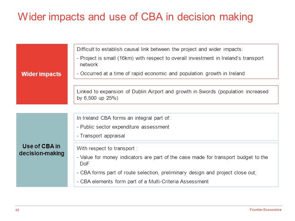 42 Frontier Economics Wider impacts and use of CBA in decision making Wider impacts Use of CBA in decision-making Difficult to establish causal link b