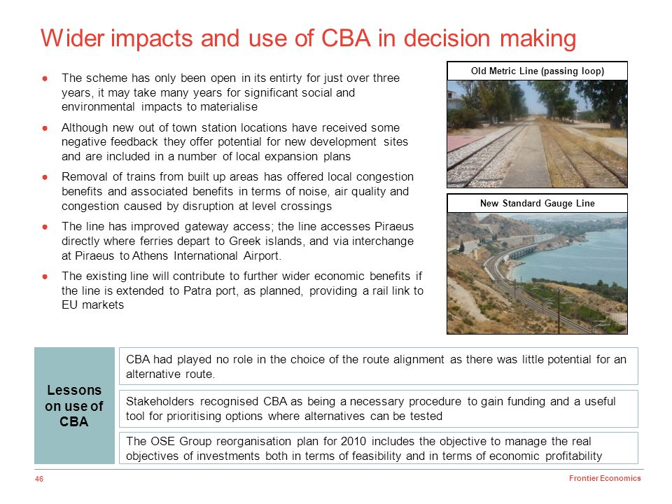 46 Frontier Economics Wider impacts and use of CBA in decision making Stakeholders recognised CBA as being a necessary procedure to gain funding and a