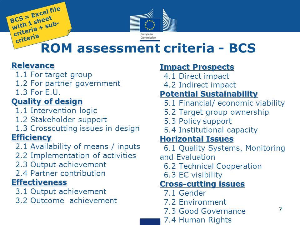7 ROM assessment criteria - BCS Relevance 1.1 For target group 1.2 For partner government 1.3 For E.U. Quality of design 1.1 Intervention logic 1.2 St