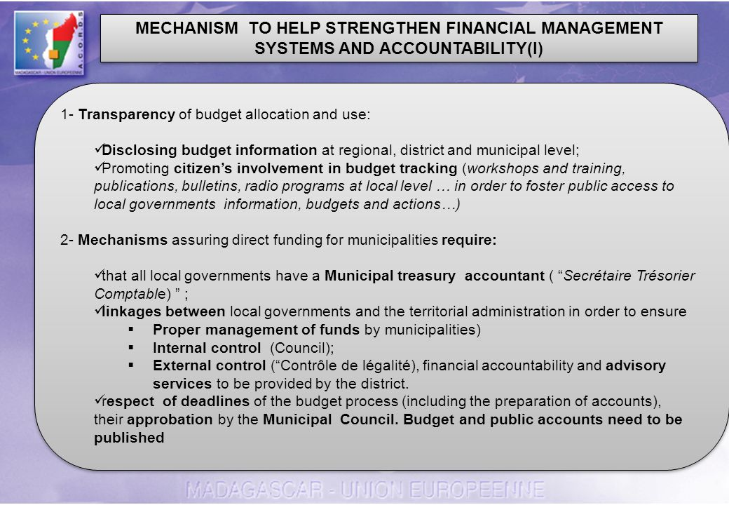 MECHANISM TO HELP STRENGTHEN FINANCIAL MANAGEMENT SYSTEMS AND ACCOUNTABILITY(I) 1- Transparency of budget allocation and use: Disclosing budget information at regional, district and municipal level; Promoting citizens involvement in budget tracking (workshops and training, publications, bulletins, radio programs at local level … in order to foster public access to local governments information, budgets and actions…) 2- Mechanisms assuring direct funding for municipalities require: that all local governments have a Municipal treasury accountant ( Secrétaire Trésorier Comptable) ; linkages between local governments and the territorial administration in order to ensure Proper management of funds by municipalities) Internal control (Council); External control (Contrôle de légalité), financial accountability and advisory services to be provided by the district.