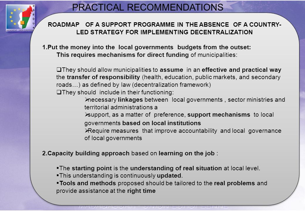 ROADMAP OF A SUPPORT PROGRAMME IN THE ABSENCE OF A COUNTRY- LED STRATEGY FOR IMPLEMENTING DECENTRALIZATION 1.Put the money into the local governments budgets from the outset: This requires mechanisms for direct funding of municipalities: They should allow municipalities to assume in an effective and practical way the transfer of responsibility (health, education, public markets, and secondary roads…) as defined by law (decentralization framework) They should include in their functioning: necessary linkages between local governments, sector ministries and territorial administrations a support, as a matter of preference, support mechanisms to local governments based on local institutions Require measures that improve accountability and local governance of local governments 2.Capacity building approach based on learning on the job : The starting point is the understanding of real situation at local level.