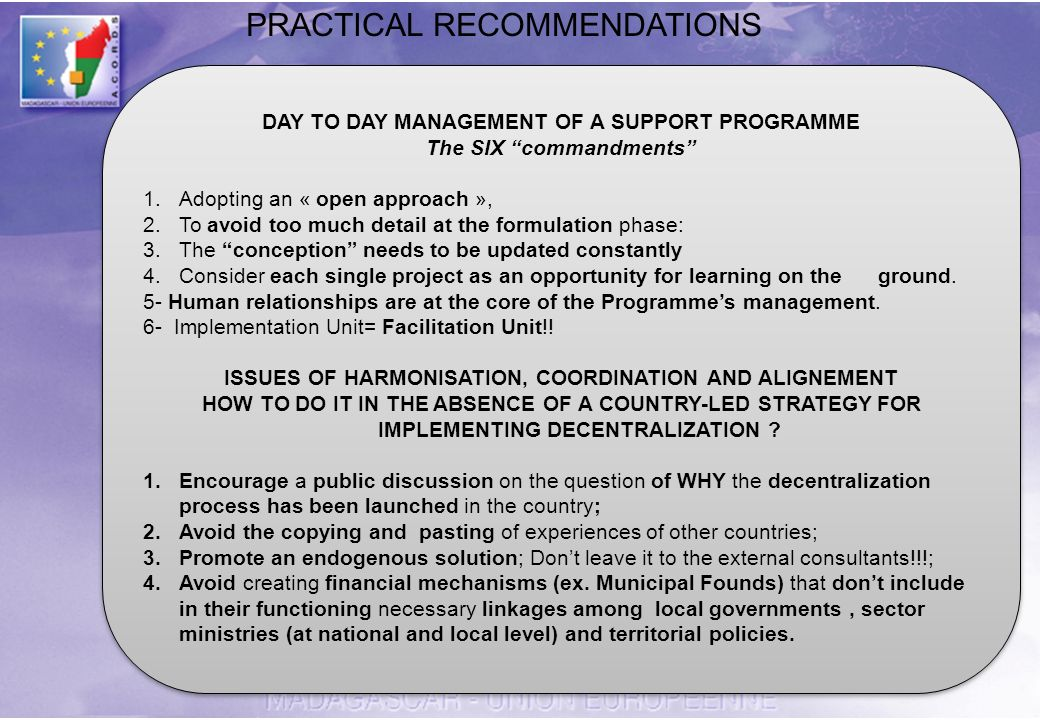 DAY TO DAY MANAGEMENT OF A SUPPORT PROGRAMME The SIX commandments 1.Adopting an « open approach », 2.To avoid too much detail at the formulation phase: 3.The conception needs to be updated constantly 4.Consider each single project as an opportunity for learning on the ground.