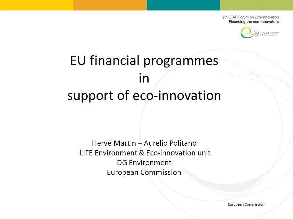 European Commission EU financial programmes in support of eco-innovation Hervé Martin – Aurelio Politano LIFE Environment & Eco-innovation unit DG Env