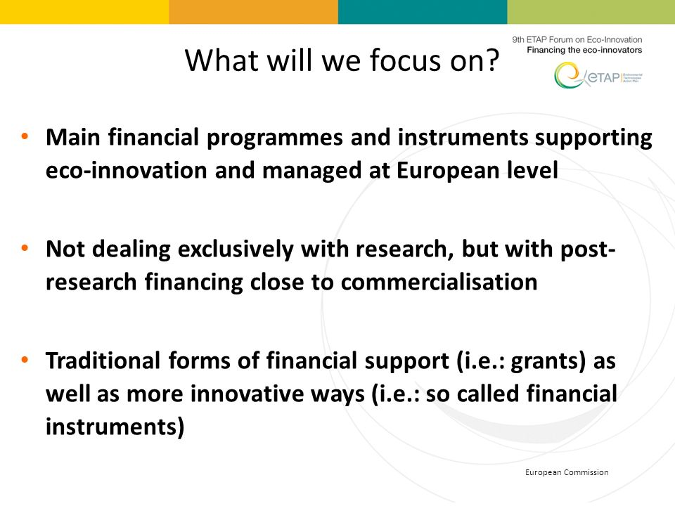European Commission What will we focus on? Main financial programmes and instruments supporting eco-innovation and managed at European level Not deali