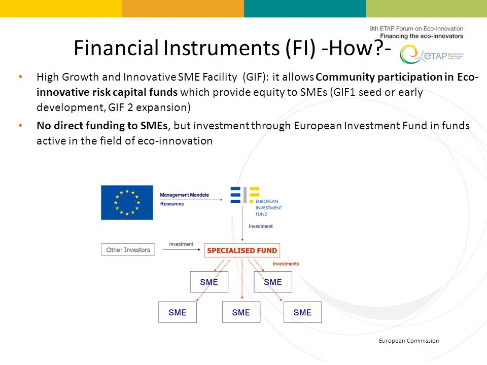 European Commission Financial Instruments (FI) -How?- High Growth and Innovative SME Facility (GIF): it allows Community participation in Eco- innovat