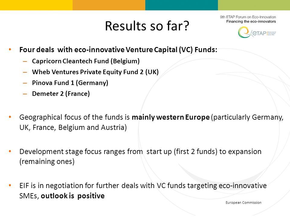 European Commission Results so far? Four deals with eco-innovative Venture Capital (VC) Funds: – Capricorn Cleantech Fund (Belgium) – Wheb Ventures Pr