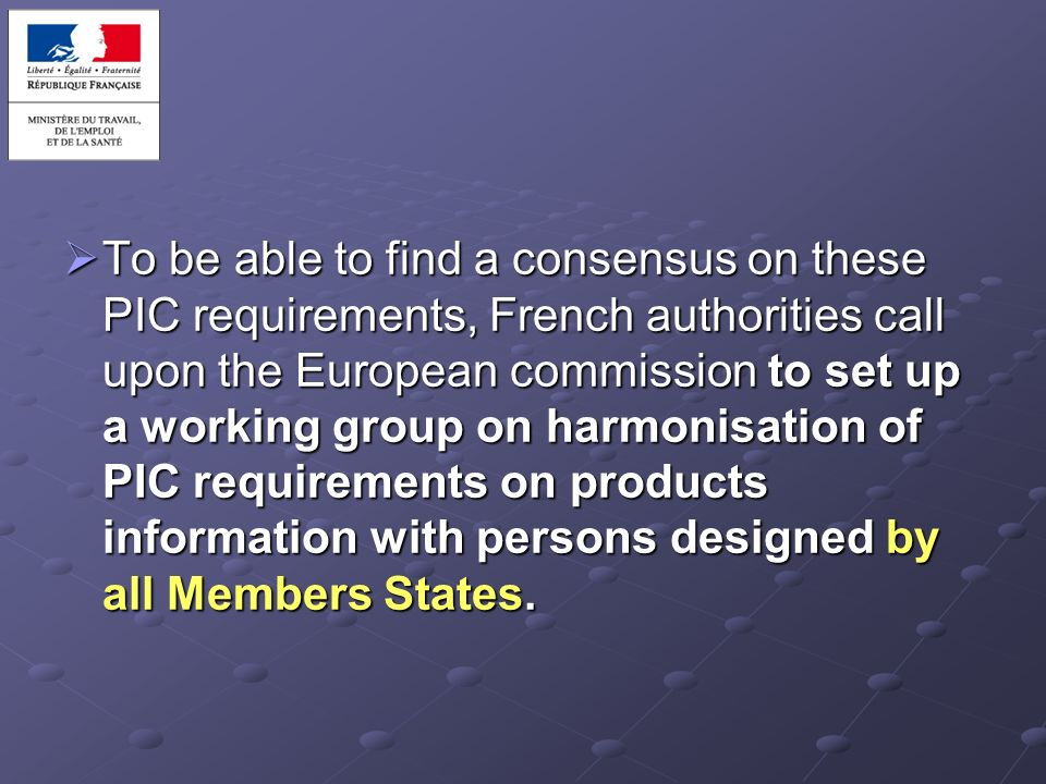 To be able to find a consensus on these PIC requirements, French authorities call upon the European commission to set up a working group on harmonisat