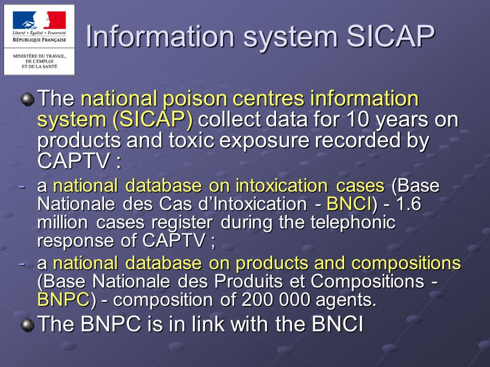 Information system SICAP The national poison centres information system (SICAP) collect data for 10 years on products and toxic exposure recorded by C