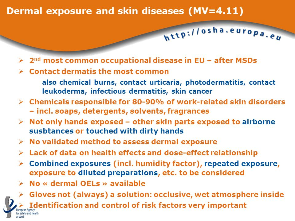 Dermal exposure and skin diseases (MV=4.11) 2 nd most common occupational disease in EU – after MSDs Contact dermatis the most common also chemical burns, contact urticaria, photodermatitis, contact leukoderma, infectious dermatitis, skin cancer Chemicals responsible for 80-90% of work-related skin disorders – incl.
