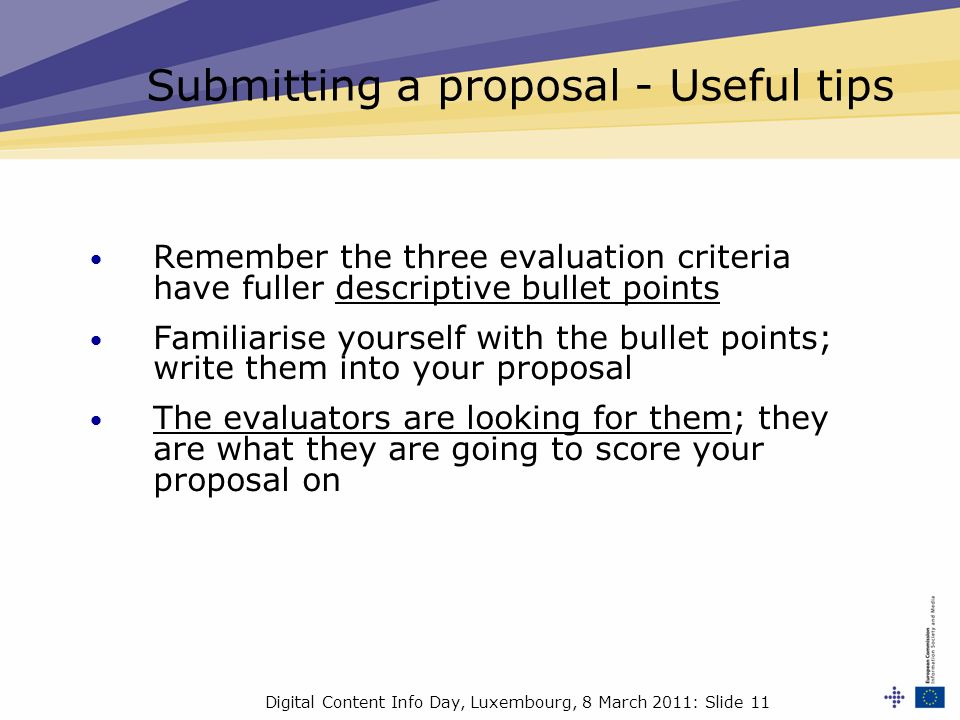 Digital Content Info Day, Luxembourg, 8 March 2011: Slide 11 Remember the three evaluation criteria have fuller descriptive bullet points Familiarise yourself with the bullet points; write them into your proposal The evaluators are looking for them; they are what they are going to score your proposal on Submitting a proposal - Useful tips