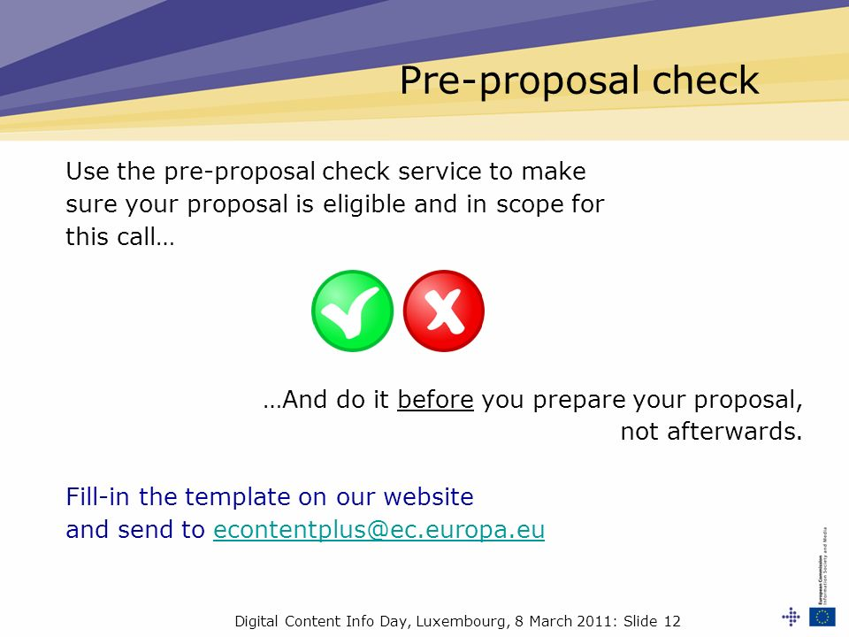 Digital Content Info Day, Luxembourg, 8 March 2011: Slide 12 Pre-proposal check Use the pre-proposal check service to make sure your proposal is eligible and in scope for this call… …And do it before you prepare your proposal, not afterwards.