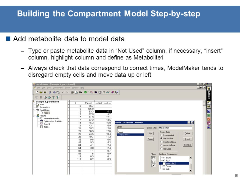 15 Building the Compartment Model Step-by-step Add Metabolite1 compartment and DT50/90 variables to Table –In table page, right-click and go to selection, add the components to selection by double-clicking in component list or use >> and << buttons to select and unselect components