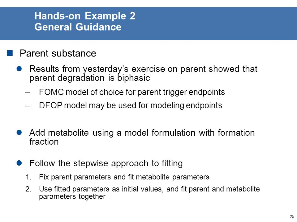 24 Hands-on Example 2 Exercise 2 Same substance 2 as fitted yesterday in parent session Proposed pathway shows substance degrading to one metabolite Measured data for metabolite of substance 2 given in Excel spreadsheet 2.2_metabolites examples input.xls Derive trigger and modeling endpoints for metabolite Trigger endpoints: metabolite DT50/90 Modeling endpoints: parent degradation rate, metabolite formation fraction and metabolite degradation rate