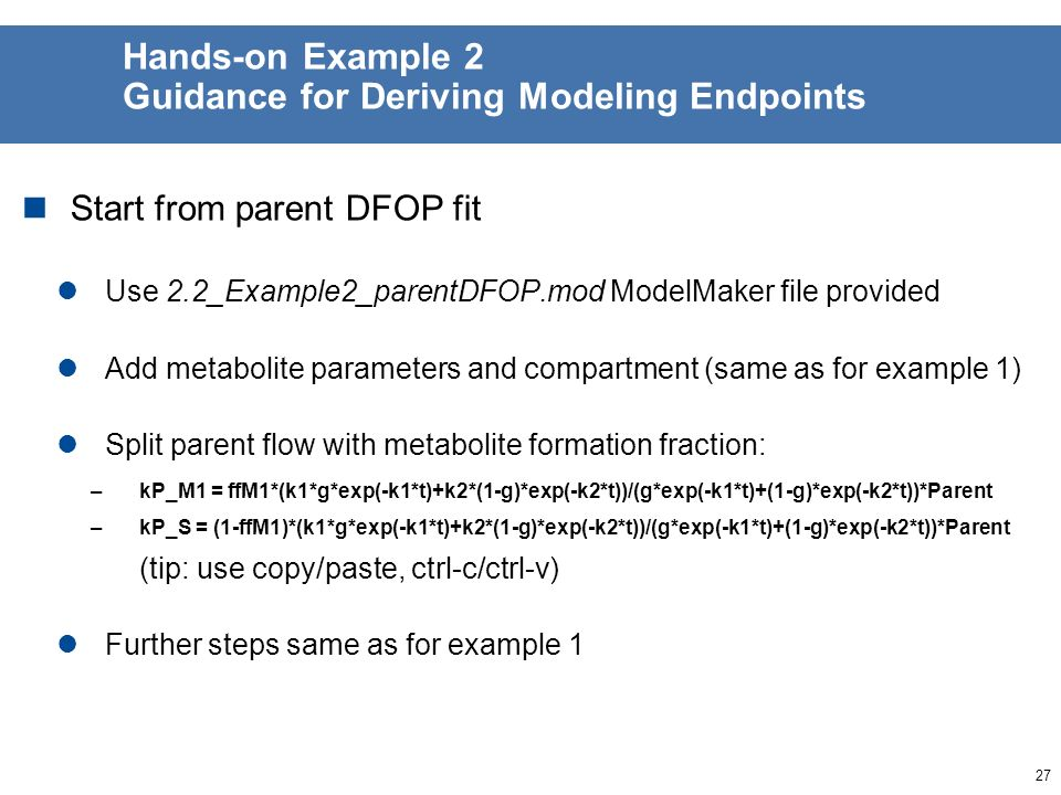 26 Hands-on Example 2 Guidance for Deriving Trigger Endpoints Start from parent FOMC fit Use 2.2_Example2_parentFOMC.mod ModelMaker file provided Add metabolite parameters and compartment (same as for example 1) Split parent flow with metabolite formation fraction: –kP_M1 = ffM1*alphaP/betaP*Parent/(t/betaP+1) –kP_S = (1-ffM1)*alphaP/betaP*Parent/(t/betaP+1) Further steps same as for example 1