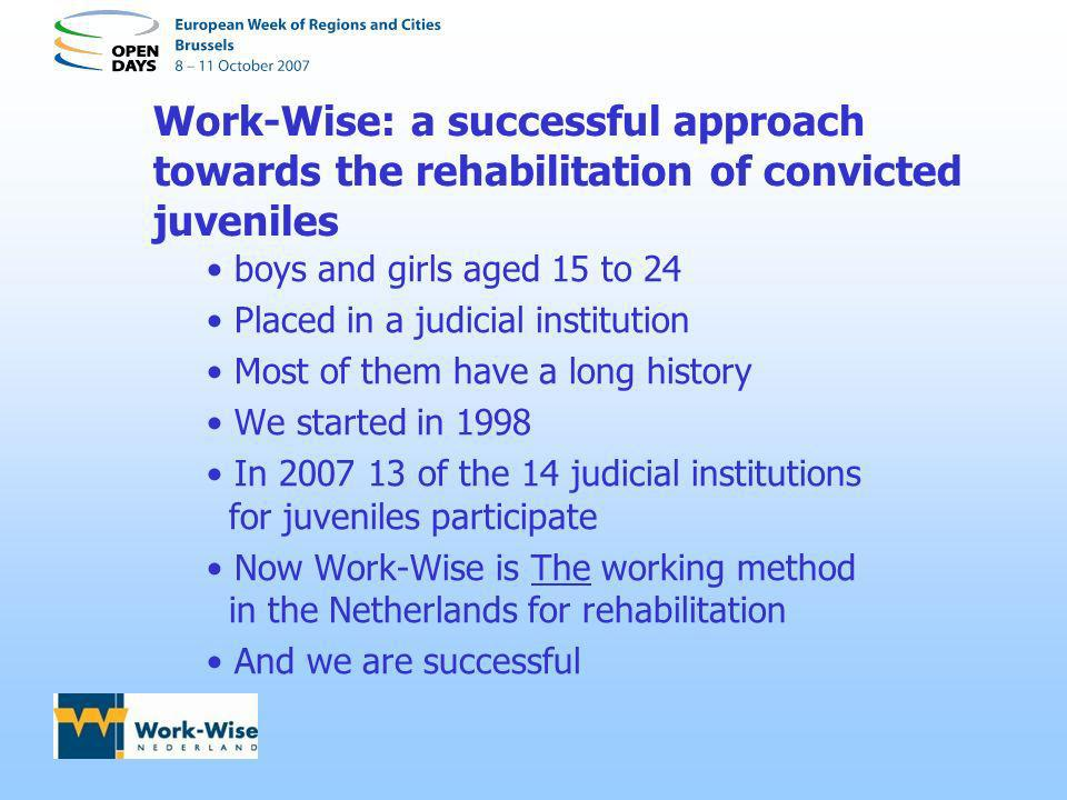 Work-Wise: a successful approach towards the rehabilitation of convicted juveniles boys and girls aged 15 to 24 Placed in a judicial institution Most