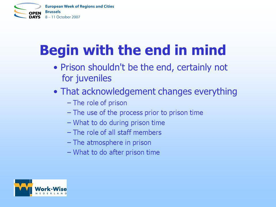 Begin with the end in mind Prison shouldn't be the end, certainly not for juveniles That acknowledgement changes everything – The role of prison – The