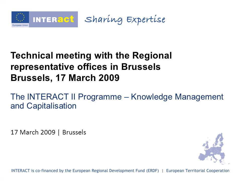 Technical meeting with the Regional representative offices in Brussels Brussels, 17 March 2009 The INTERACT II Programme – Knowledge Management and Ca