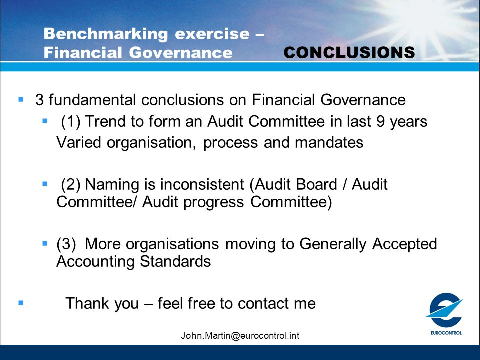 John.Martin@eurocontrol.int Benchmarking exercise – Financial GovernanceCONCLUSIONS 3 fundamental conclusions on Financial Governance (1) Trend to form an Audit Committee in last 9 years Varied organisation, process and mandates (2) Naming is inconsistent (Audit Board / Audit Committee/ Audit progress Committee) (3) More organisations moving to Generally Accepted Accounting Standards Thank you – feel free to contact me