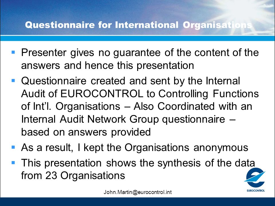 John.Martin@eurocontrol.int Questionnaire for International Organisations Presenter gives no guarantee of the content of the answers and hence this presentation Questionnaire created and sent by the Internal Audit of EUROCONTROL to Controlling Functions of Intl.