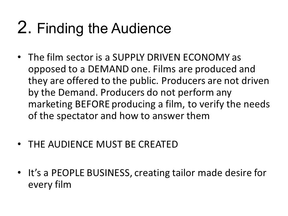 2. Finding the Audience The film sector is a SUPPLY DRIVEN ECONOMY as opposed to a DEMAND one.