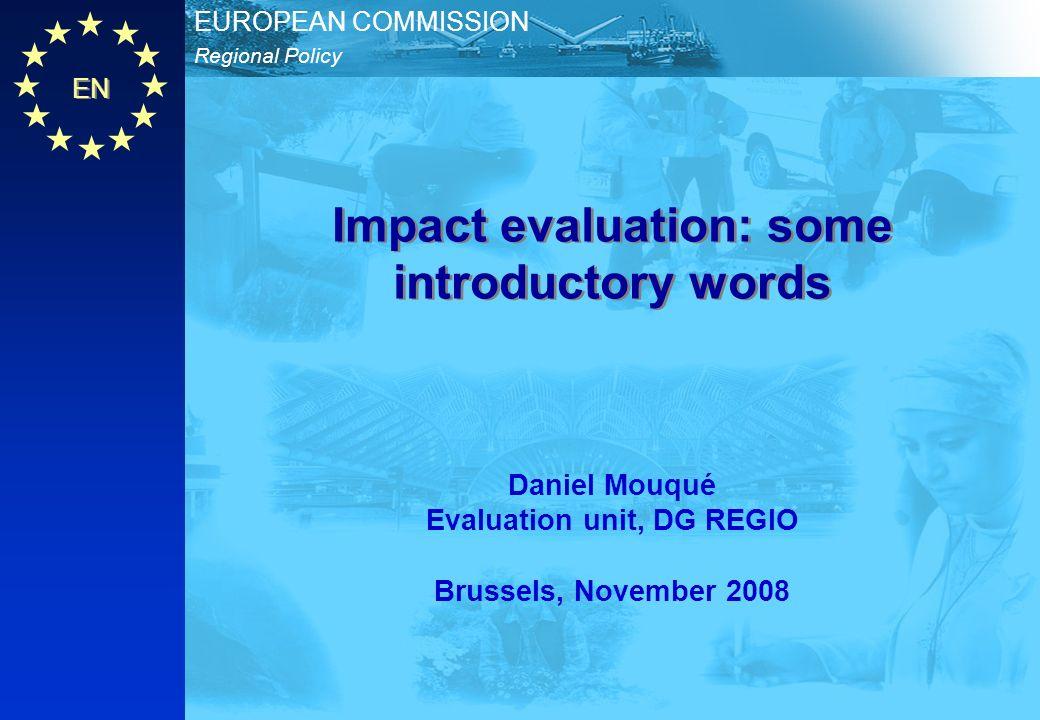 EN Regional Policy EUROPEAN COMMISSION Impact evaluation: some introductory words Daniel Mouqué Evaluation unit, DG REGIO Brussels, November 2008