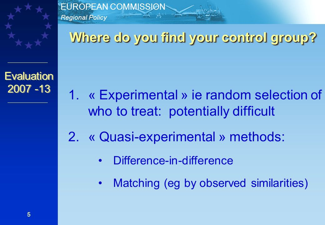 Regional Policy EUROPEAN COMMISSION Evaluation « Experimental » ie random selection of who to treat: potentially difficult 2.« Quasi-experimental » methods: Difference-in-difference Matching (eg by observed similarities) Where do you find your control group