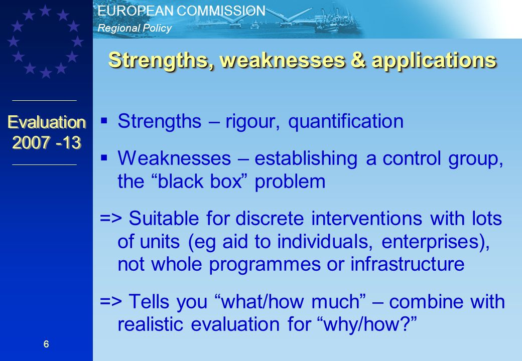 Regional Policy EUROPEAN COMMISSION Evaluation Strengths – rigour, quantification Weaknesses – establishing a control group, the black box problem => Suitable for discrete interventions with lots of units (eg aid to individuals, enterprises), not whole programmes or infrastructure => Tells you what/how much – combine with realistic evaluation for why/how.
