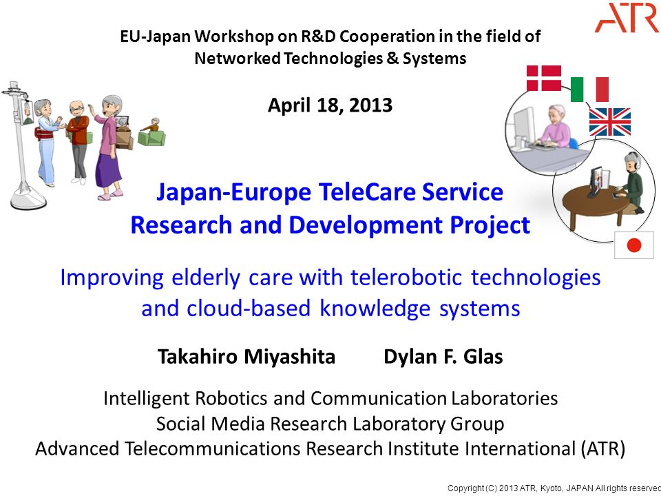 Copyright (C) 2013 ATR, Kyoto, JAPAN All rights reserved. Japan-Europe TeleCare Service Research and Development Project Improving elderly care with t