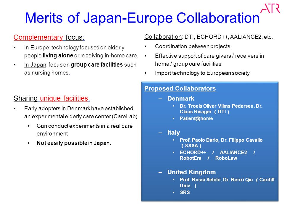 Merits of Japan-Europe Collaboration Complementary focus: In Europe: technology focused on elderly people living alone or receiving in-home care. In J