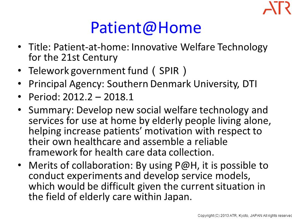 Copyright (C) 2013 ATR, Kyoto, JAPAN All rights reserved. Patient@Home Title: Patient-at-home: Innovative Welfare Technology for the 21st Century Tele