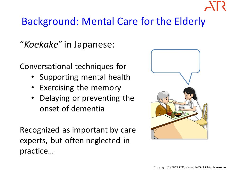 Copyright (C) 2013 ATR, Kyoto, JAPAN All rights reserved. Background: Mental Care for the Elderly Koekake in Japanese: Conversational techniques for S