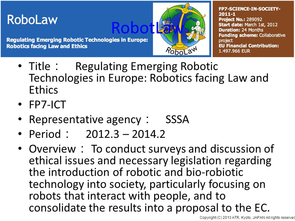 Copyright (C) 2013 ATR, Kyoto, JAPAN All rights reserved. RobotLaw Title Regulating Emerging Robotic Technologies in Europe: Robotics facing Law and E