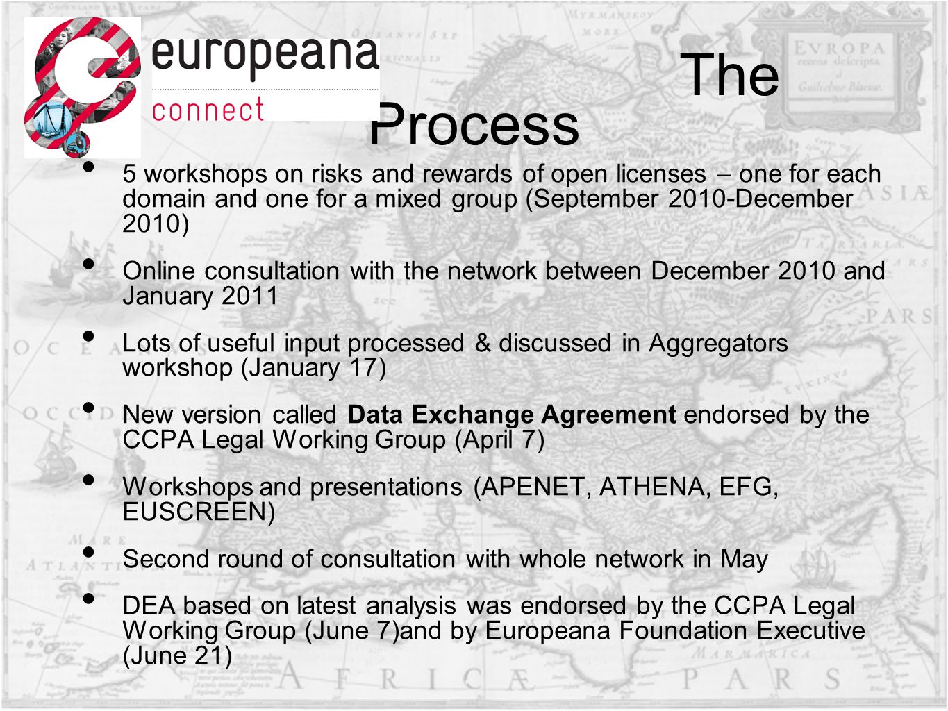 The Process 5 workshops on risks and rewards of open licenses – one for each domain and one for a mixed group (September 2010-December 2010) Online consultation with the network between December 2010 and January 2011 Lots of useful input processed & discussed in Aggregators workshop (January 17) New version called Data Exchange Agreement endorsed by the CCPA Legal Working Group (April 7) Workshops and presentations (APENET, ATHENA, EFG, EUSCREEN) Second round of consultation with whole network in May DEA based on latest analysis was endorsed by the CCPA Legal Working Group (June 7)and by Europeana Foundation Executive (June 21)