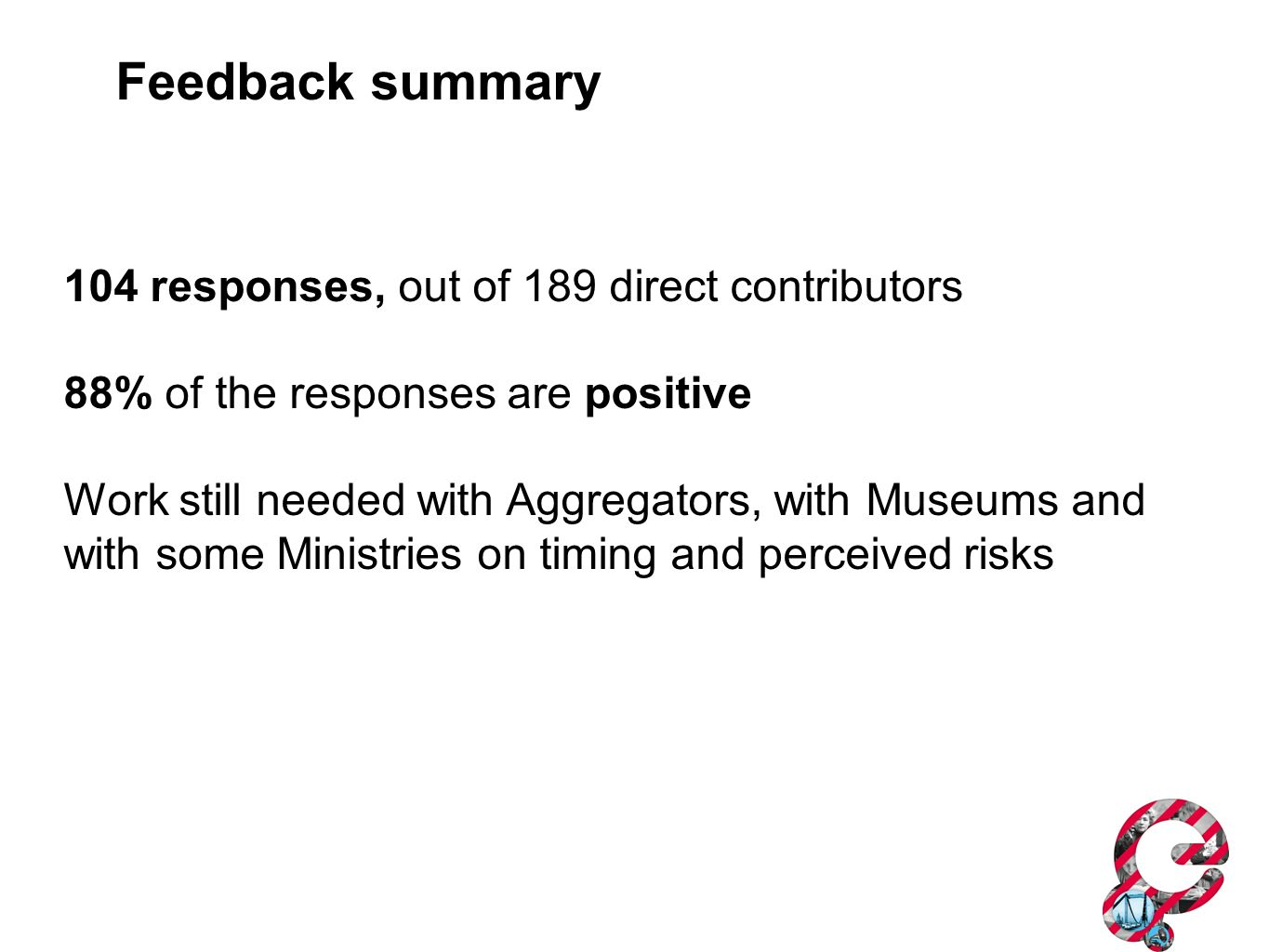 104 responses, out of 189 direct contributors 88% of the responses are positive Work still needed with Aggregators, with Museums and with some Ministr