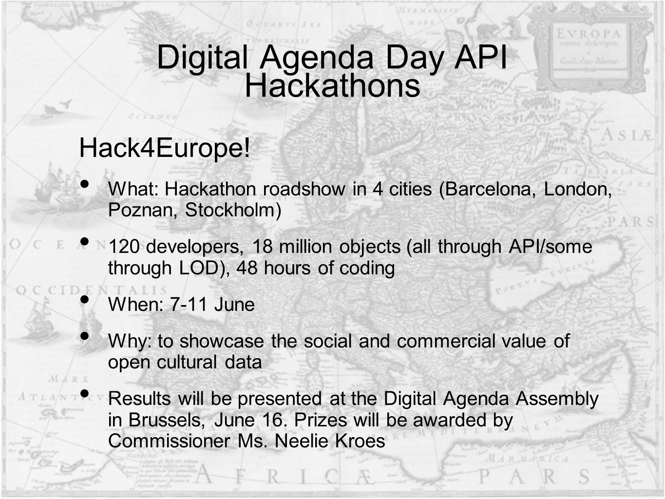 Digital Agenda Day API Hackathons Hack4Europe! What: Hackathon roadshow in 4 cities (Barcelona, London, Poznan, Stockholm) 120 developers, 18 million