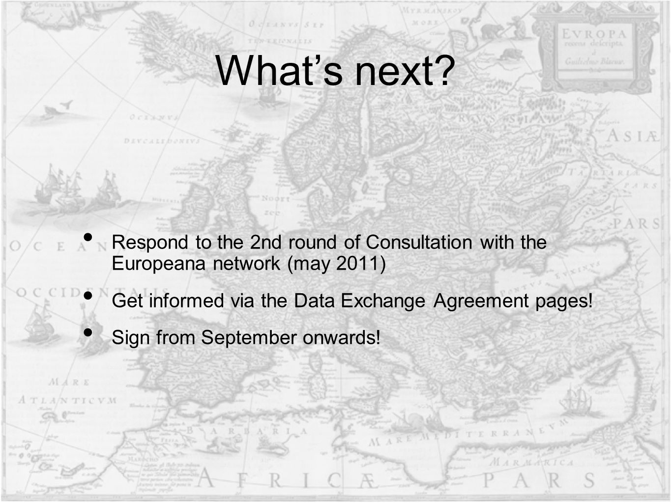 Whats next? Respond to the 2nd round of Consultation with the Europeana network (may 2011) Get informed via the Data Exchange Agreement pages! Sign fr