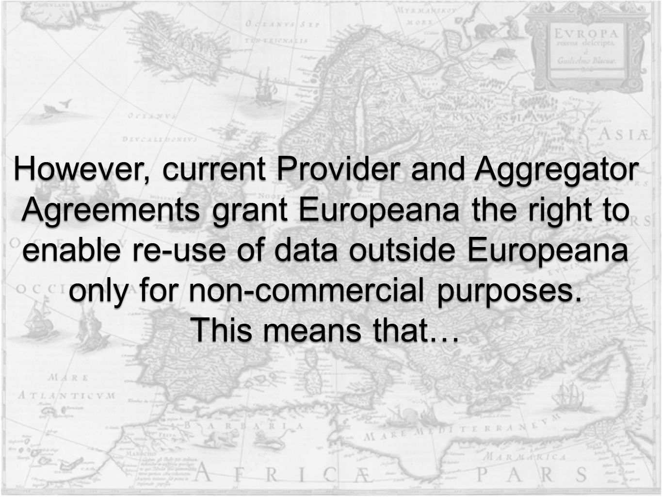 However, current Provider and Aggregator Agreements grant Europeana the right to enable re-use of data outside Europeana only for non-commercial purposes.
