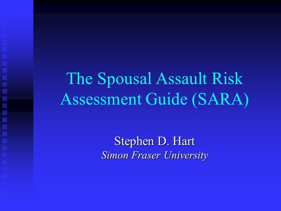 The Spousal Assault Risk Assessment Guide (SARA) Stephen D. Hart Simon Fraser University