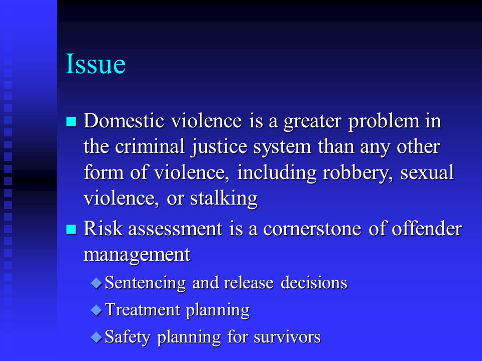 Issue n Domestic violence is a greater problem in the criminal justice system than any other form of violence, including robbery, sexual violence, or stalking n Risk assessment is a cornerstone of offender management u Sentencing and release decisions u Treatment planning u Safety planning for survivors