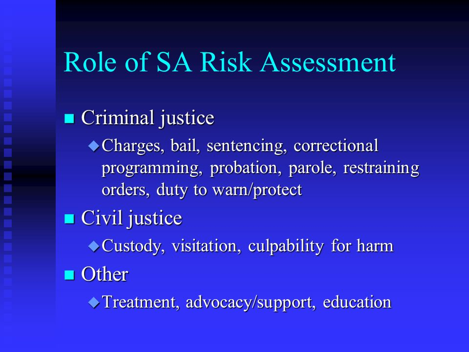 Role of SA Risk Assessment n Criminal justice u Charges, bail, sentencing, correctional programming, probation, parole, restraining orders, duty to warn/protect n Civil justice u Custody, visitation, culpability for harm n Other u Treatment, advocacy/support, education