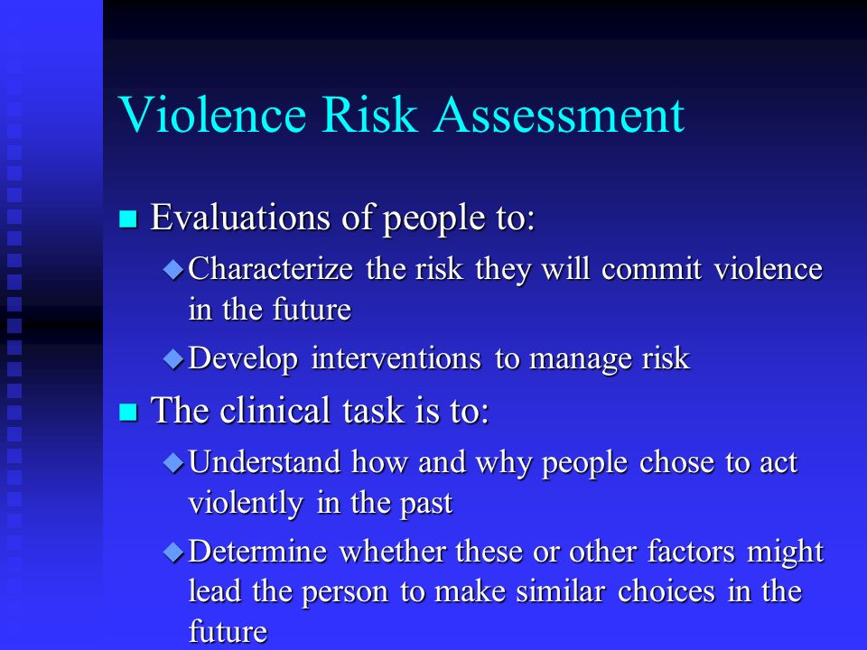 Violence Risk Assessment n Evaluations of people to: u Characterize the risk they will commit violence in the future u Develop interventions to manage risk n The clinical task is to: u Understand how and why people chose to act violently in the past u Determine whether these or other factors might lead the person to make similar choices in the future